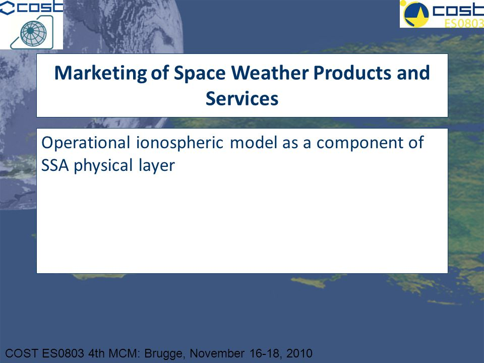COST ES0803 4th MCM: Brugge, November 16-18, 2010 Marketing of Space Weather Products and Services Operational ionospheric model as a component of SSA