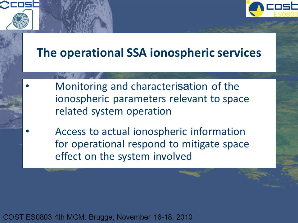 COST ES0803 4th MCM: Brugge, November 16-18, 2010 The operational SSA ionospheric services Monitoring and characteri sa tion of the ionospheric parame