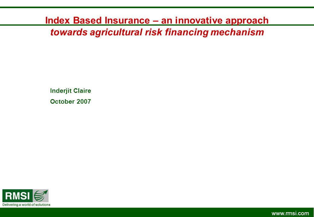 www.rmsi.com Delivering a world of solutions Index Based Insurance – an innovative approach towards agricultural risk financing mechanism Inderjit Cla