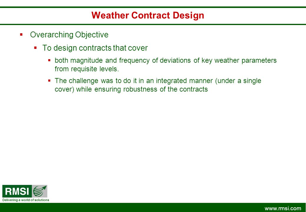 www.rmsi.com Delivering a world of solutions Weather Contract Design Overarching Objective To design contracts that cover both magnitude and frequency