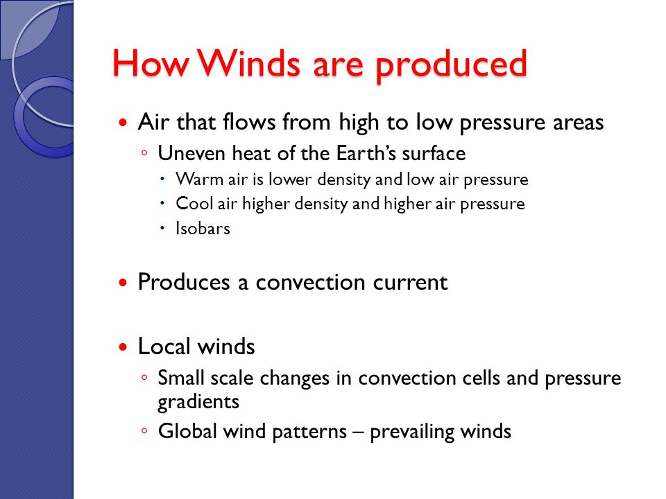 How Winds are produced Air that flows from high to low pressure areas Uneven heat of the Earths surface Warm air is lower density and low air pressure