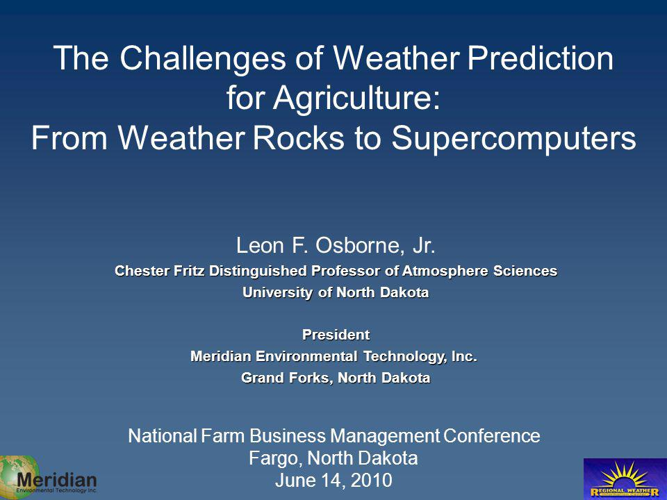 The Challenges of Weather Prediction for Agriculture: From Weather Rocks to Supercomputers National Farm Business Management Conference Fargo, North Dakota June 14, 2010 Leon F.