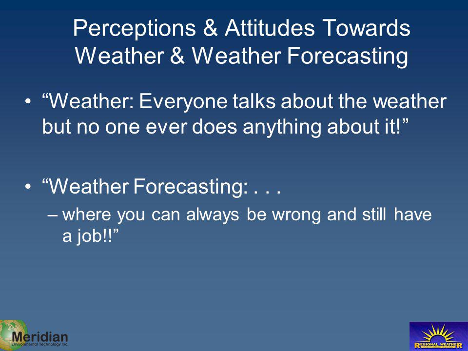 Perceptions & Attitudes Towards Weather & Weather Forecasting Weather: Everyone talks about the weather but no one ever does anything about it! Weathe