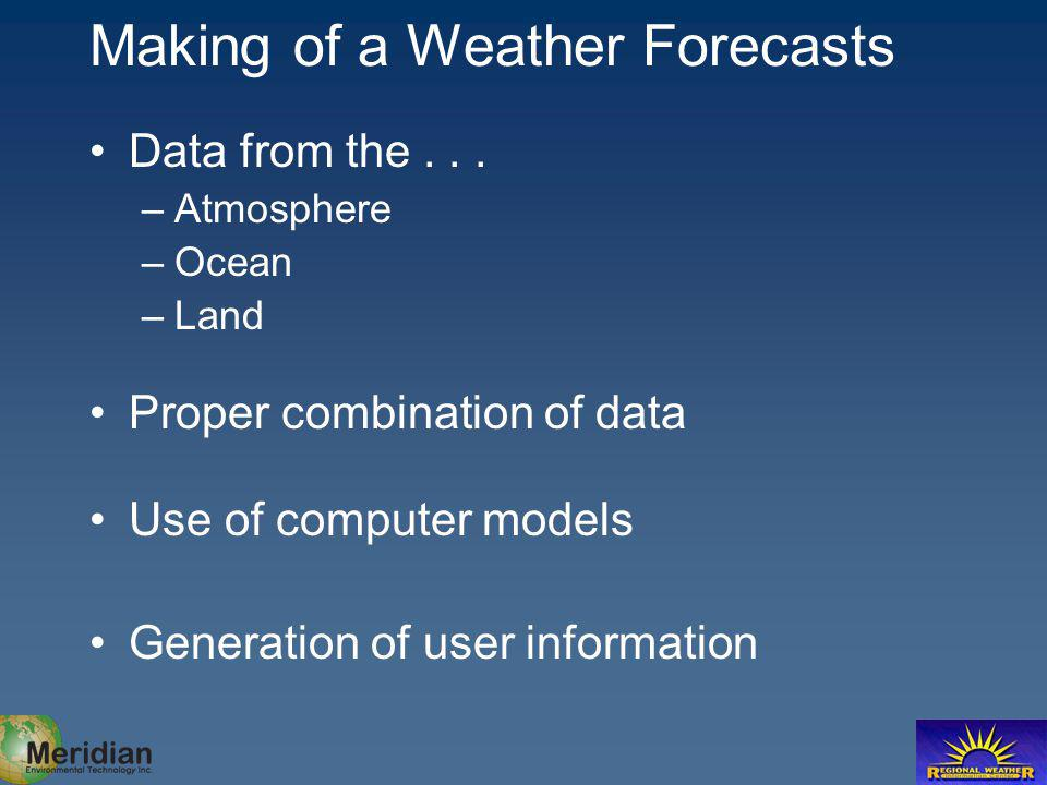 Making of a Weather Forecasts Data from the... –Atmosphere –Ocean –Land Proper combination of data Use of computer models Generation of user informati