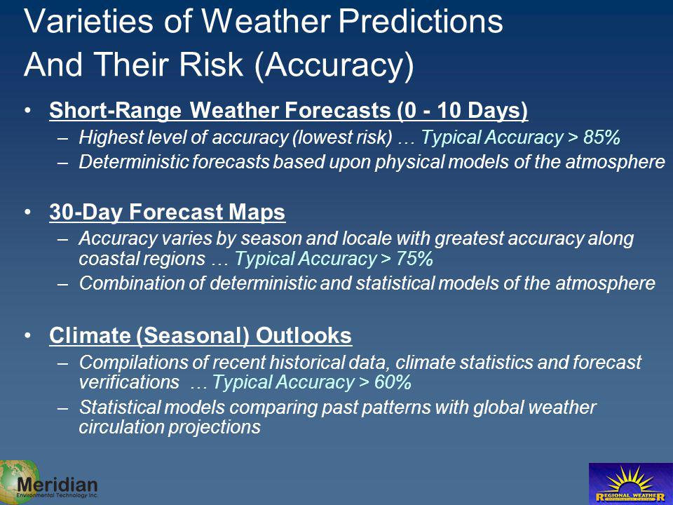 Varieties of Weather Predictions And Their Risk (Accuracy) Short-Range Weather Forecasts (0 - 10 Days) –Highest level of accuracy (lowest risk) … Typical Accuracy > 85% –Deterministic forecasts based upon physical models of the atmosphere 30-Day Forecast Maps –Accuracy varies by season and locale with greatest accuracy along coastal regions … Typical Accuracy > 75% –Combination of deterministic and statistical models of the atmosphere Climate (Seasonal) Outlooks –Compilations of recent historical data, climate statistics and forecast verifications … Typical Accuracy > 60% –Statistical models comparing past patterns with global weather circulation projections