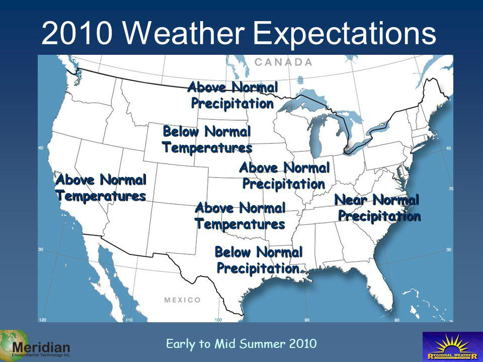 Early to Mid Summer 2010 Above Normal Temperatures Above Normal Precipitation Near Normal Precipitation Above Normal Precipitation Below Normal Temperatures 2010 Weather Expectations Below Normal Precipitation Above Normal Temperatures