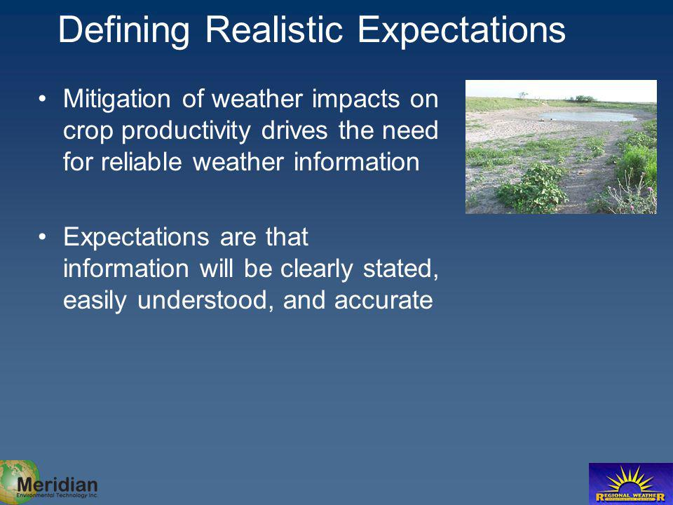 Defining Realistic Expectations Mitigation of weather impacts on crop productivity drives the need for reliable weather information Expectations are t
