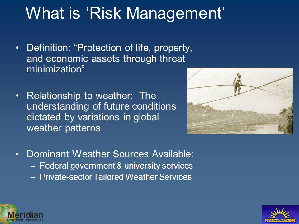 What is Risk Management Definition: Protection of life, property, and economic assets through threat minimization Relationship to weather: The understanding of future conditions dictated by variations in global weather patterns Dominant Weather Sources Available: –Federal government & university services –Private-sector Tailored Weather Services