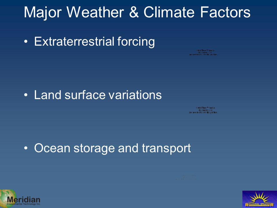 Major Weather & Climate Factors Extraterrestrial forcing Land surface variations Ocean storage and transport