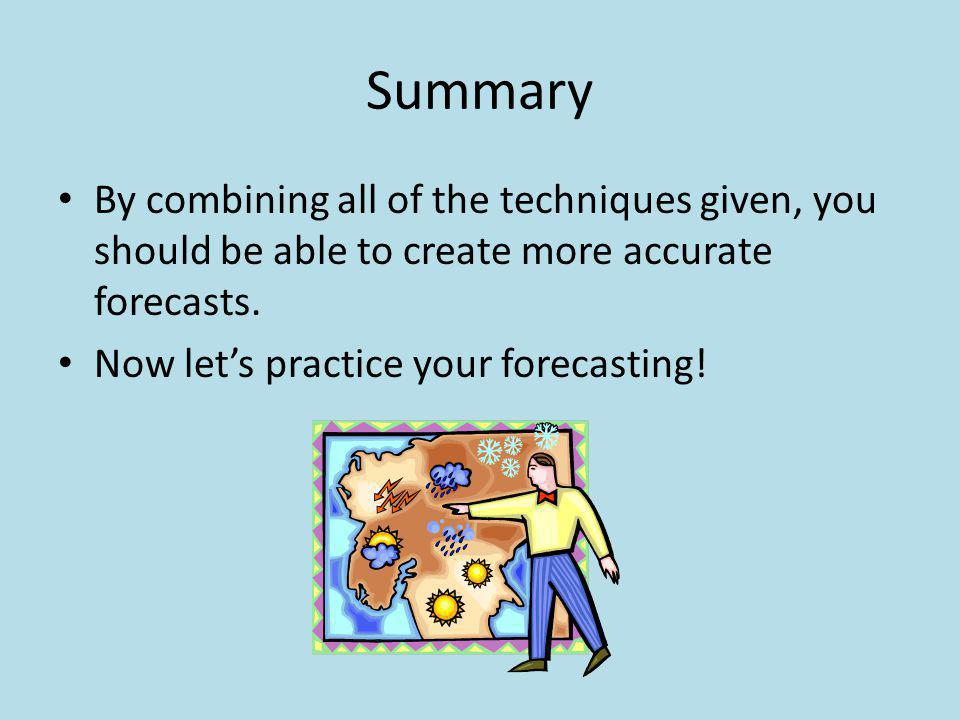 Summary By combining all of the techniques given, you should be able to create more accurate forecasts. Now lets practice your forecasting!