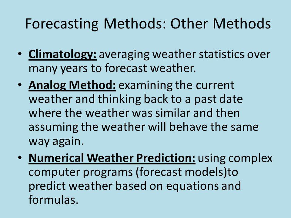 Forecasting Methods: Other Methods Climatology: averaging weather statistics over many years to forecast weather. Analog Method: examining the current