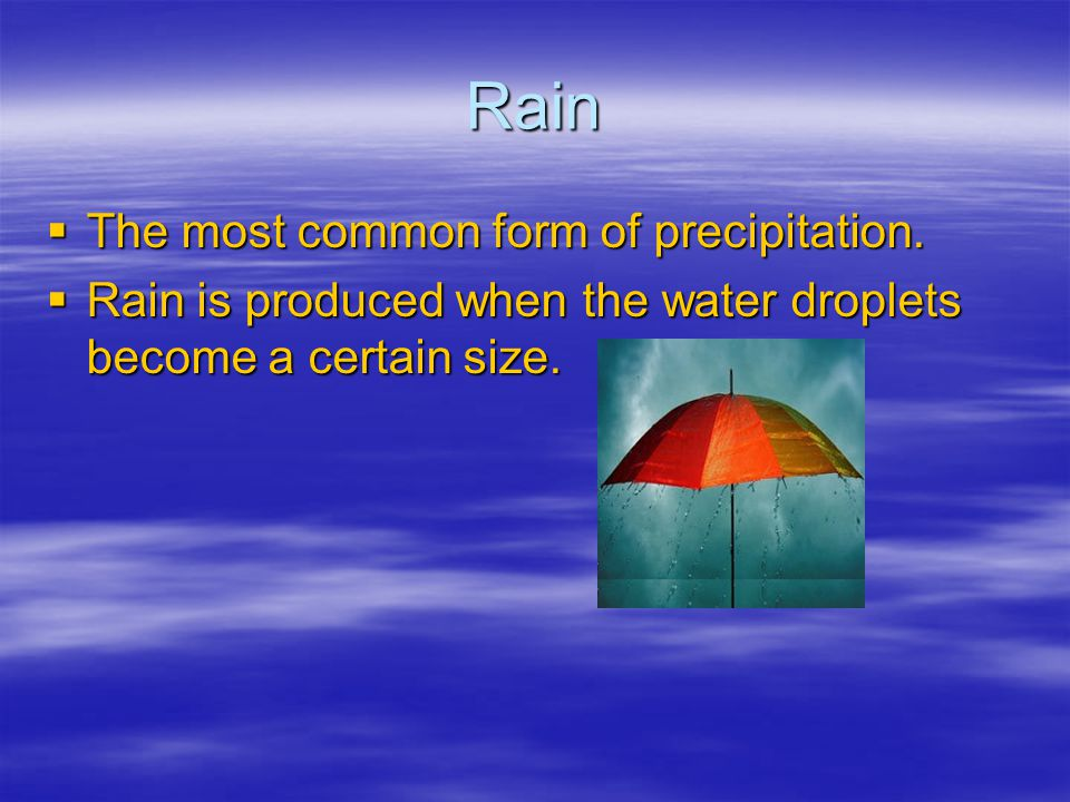 Rain The most common form of precipitation. The most common form of precipitation. Rain is produced when the water droplets become a certain size. Rai