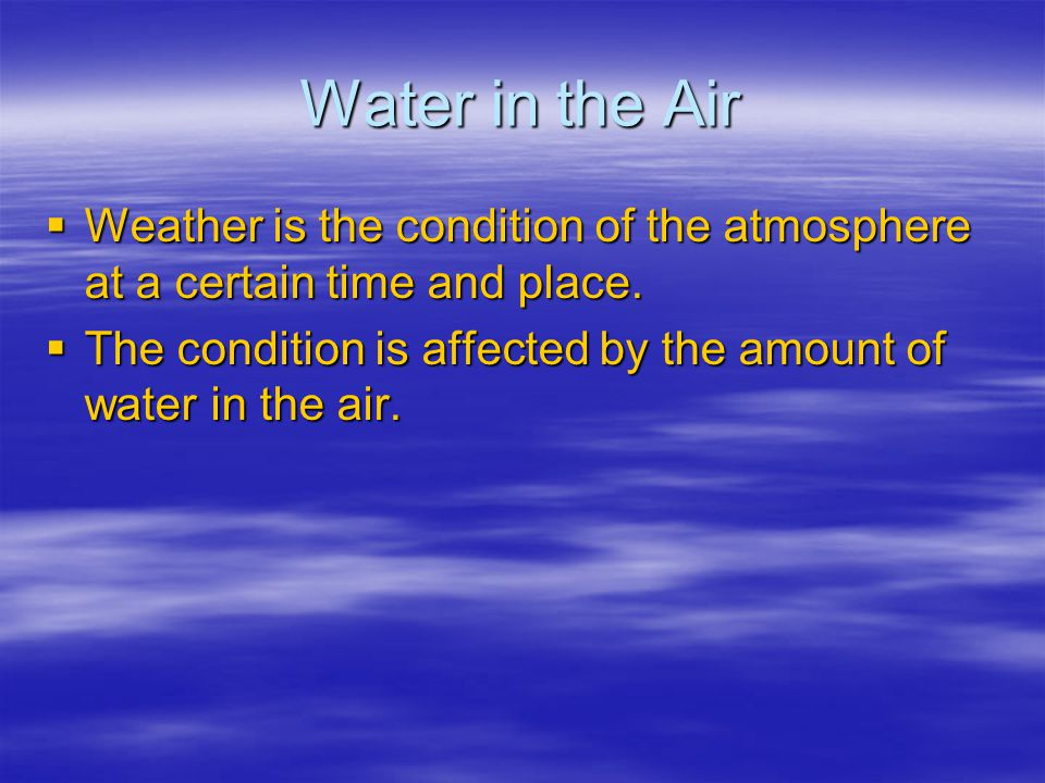 Water in the Air Weather is the condition of the atmosphere at a certain time and place. Weather is the condition of the atmosphere at a certain time