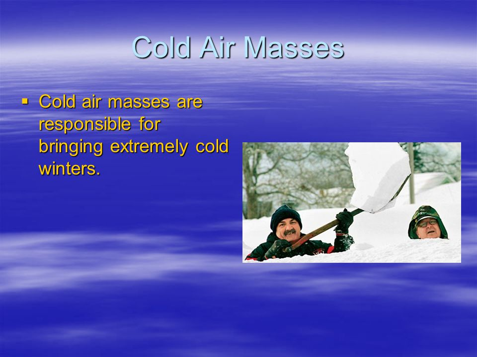 Cold Air Masses Cold air masses are responsible for bringing extremely cold winters. Cold air masses are responsible for bringing extremely cold winte