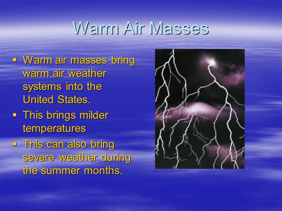 Warm Air Masses Warm air masses bring warm air weather systems into the United States. Warm air masses bring warm air weather systems into the United