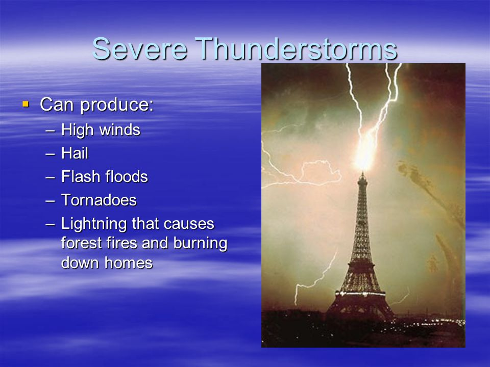 Severe Thunderstorms Can produce: Can produce: –High winds –Hail –Flash floods –Tornadoes –Lightning that causes forest fires and burning down homes