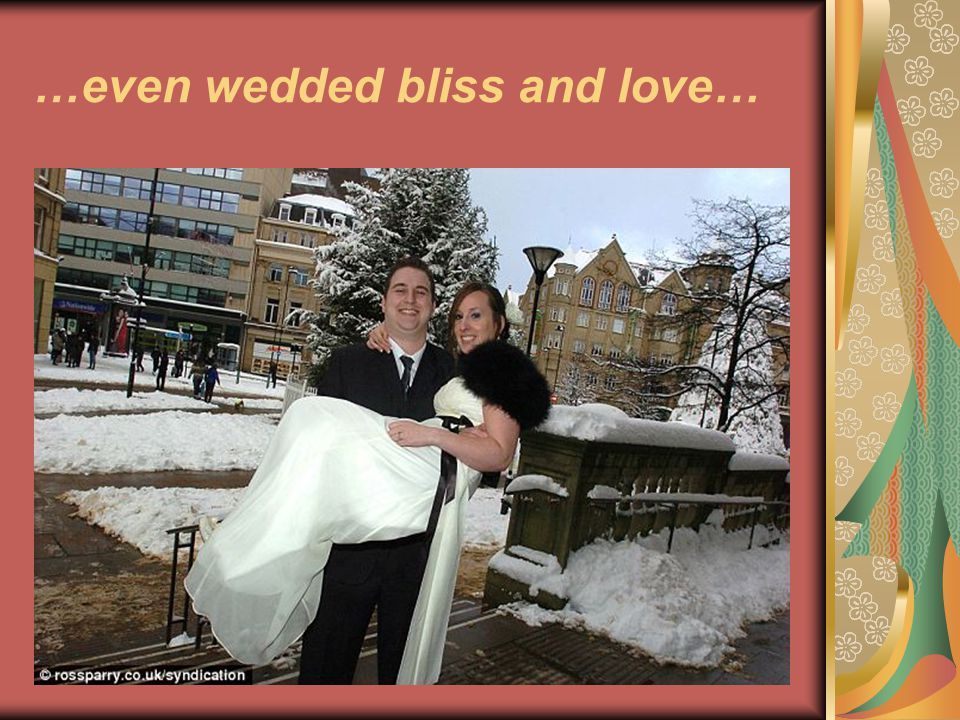 …even wedded bliss and love…