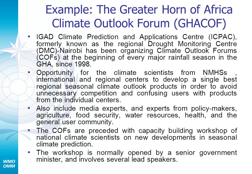 Example: The Greater Horn of Africa Climate Outlook Forum (GHACOF) IGAD Climate Prediction and Applications Centre (ICPAC), formerly known as the regional Drought Monitoring Centre (DMC)-Nairobi has been organizing Climate Outlook Forums (COFs) at the beginning of every major rainfall season in the GHA, since 1998.