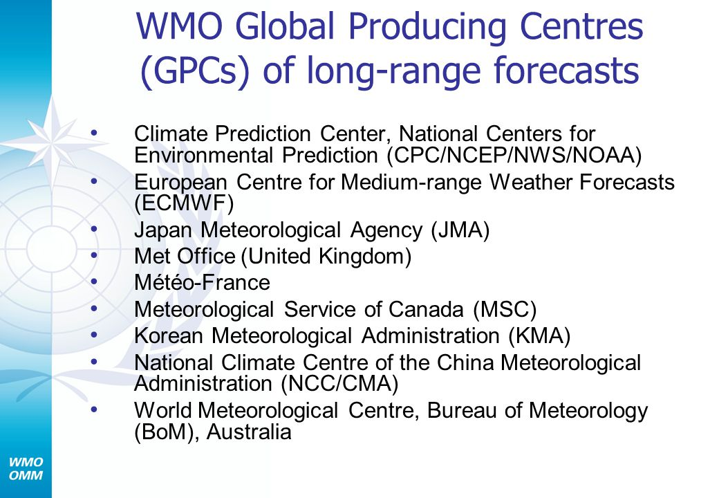 WMO Global Producing Centres (GPCs) of long-range forecasts Climate Prediction Center, National Centers for Environmental Prediction (CPC/NCEP/NWS/NOAA) European Centre for Medium-range Weather Forecasts (ECMWF) Japan Meteorological Agency (JMA) Met Office (United Kingdom) Météo-France Meteorological Service of Canada (MSC) Korean Meteorological Administration (KMA) National Climate Centre of the China Meteorological Administration (NCC/CMA) World Meteorological Centre, Bureau of Meteorology (BoM), Australia