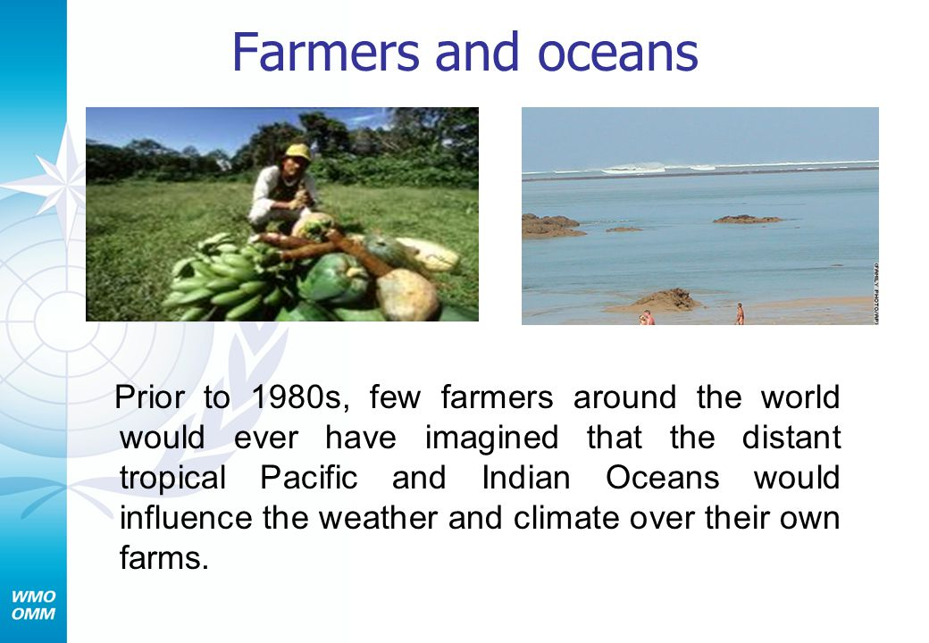 Farmers and oceans Prior to 1980s, few farmers around the world would ever have imagined that the distant tropical Pacific and Indian Oceans would influence the weather and climate over their own farms.