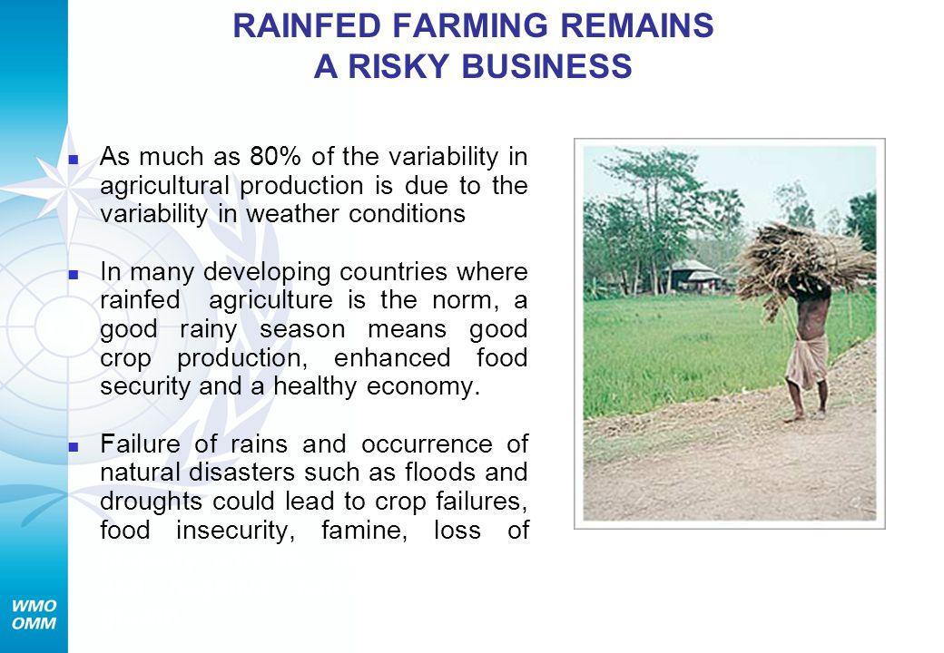 RAINFED FARMING REMAINS A RISKY BUSINESS As much as 80% of the variability in agricultural production is due to the variability in weather conditions In many developing countries where rainfed agriculture is the norm, a good rainy season means good crop production, enhanced food security and a healthy economy.
