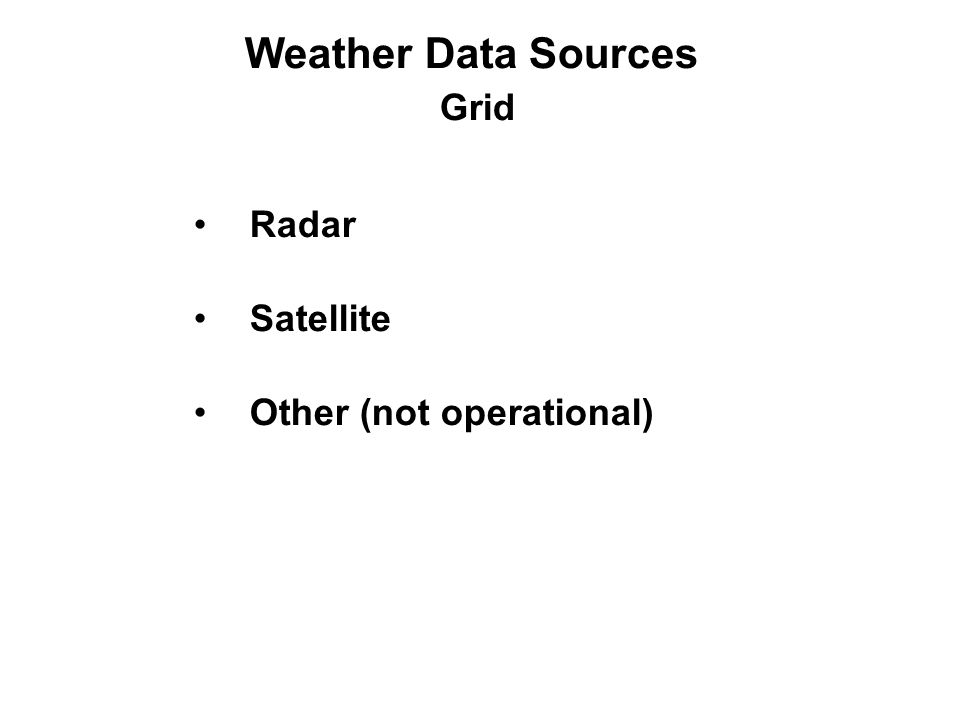 Weather Data Sources Grid Radar Satellite Other (not operational)