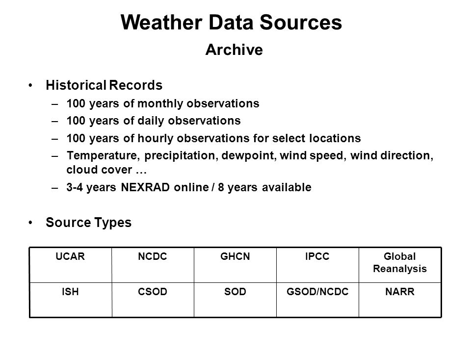 Historical Records –100 years of monthly observations –100 years of daily observations –100 years of hourly observations for select locations –Temperature, precipitation, dewpoint, wind speed, wind direction, cloud cover … –3-4 years NEXRAD online / 8 years available Source Types Weather Data Sources Archive NARRGSOD/NCDCSODCSODISH Global Reanalysis IPCCGHCNNCDCUCAR