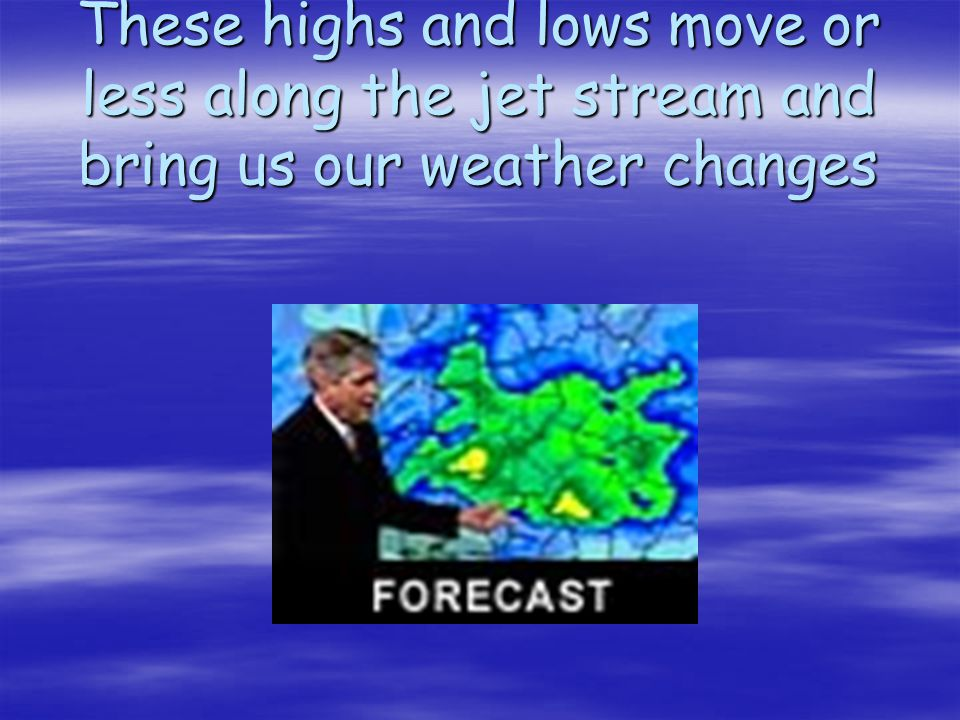These highs and lows move or less along the jet stream and bring us our weather changes