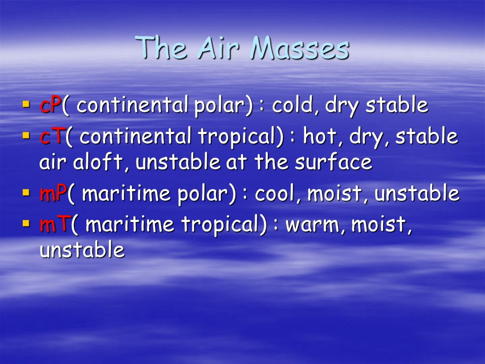 The Air Masses cP( continental polar) : cold, dry stable cP( continental polar) : cold, dry stable cT( continental tropical) : hot, dry, stable air al
