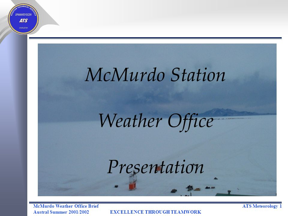 ATS Meteorology 1McMurdo Weather Office Brief Austral Summer 2001/2002EXCELLENCE THROUGH TEAMWORK McMurdo Station Weather Office Presentation