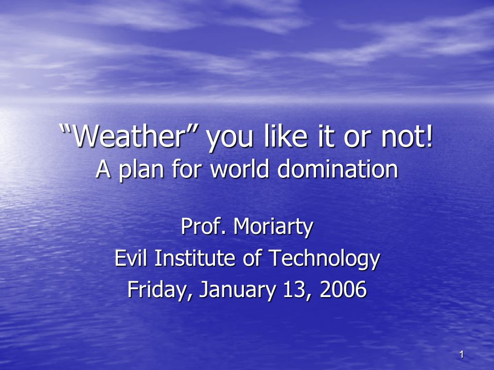 1 Weather you like it or not. A plan for world domination Prof.