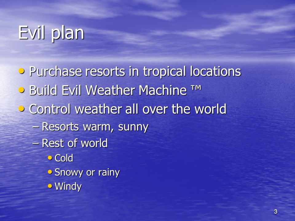 3 Evil plan Purchase resorts in tropical locations Purchase resorts in tropical locations Build Evil Weather Machine Build Evil Weather Machine Control weather all over the world Control weather all over the world –Resorts warm, sunny –Rest of world Cold Cold Snowy or rainy Snowy or rainy Windy Windy