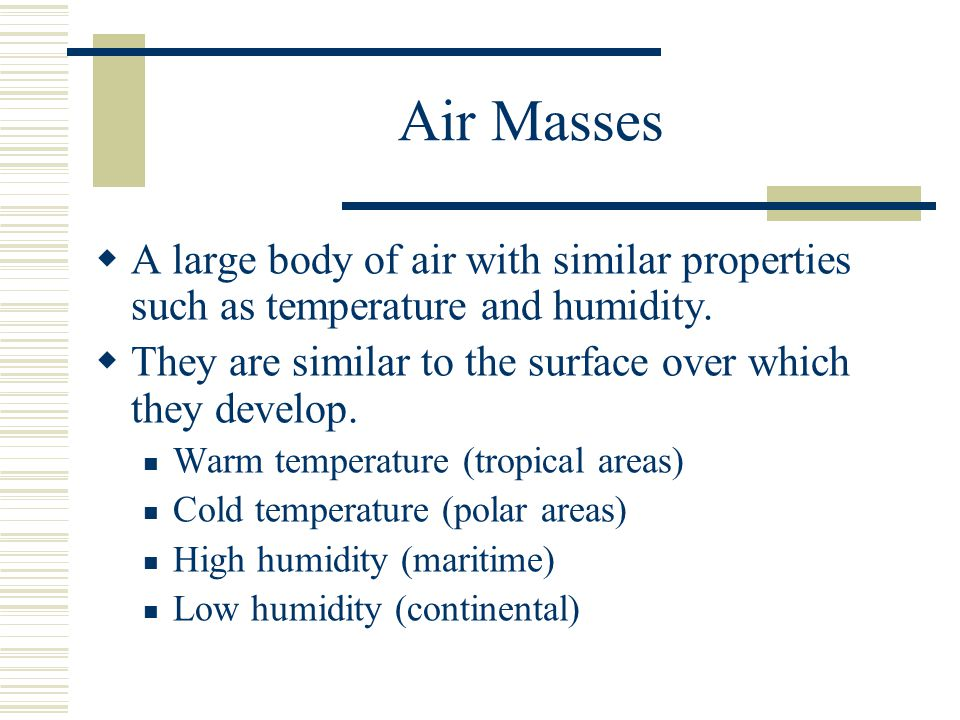 Air Masses A large body of air with similar properties such as temperature and humidity. They are similar to the surface over which they develop. Warm