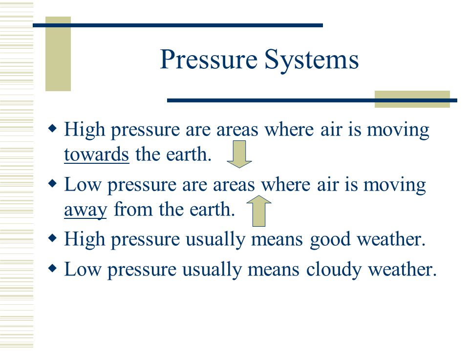 Pressure Systems High pressure are areas where air is moving towards the earth. Low pressure are areas where air is moving away from the earth. High p
