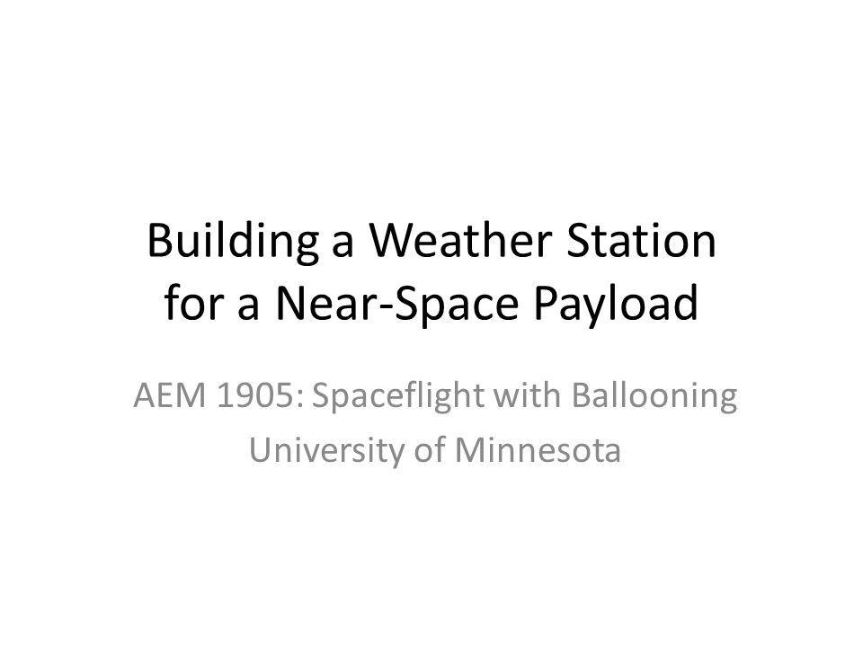 Building a Weather Station for a Near-Space Payload AEM 1905: Spaceflight with Ballooning University of Minnesota