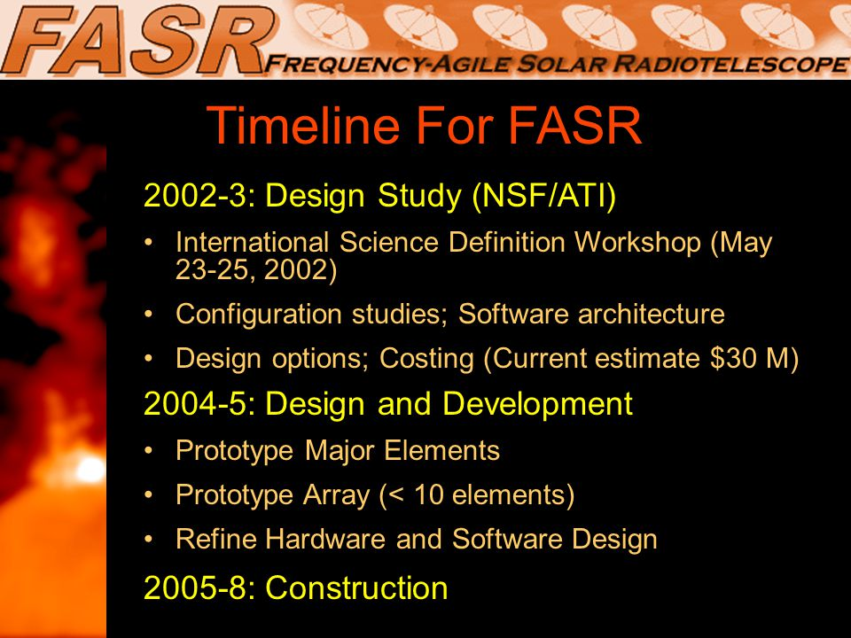 Timeline For FASR 2002-3: Design Study (NSF/ATI) International Science Definition Workshop (May 23-25, 2002) Configuration studies; Software architecture Design options; Costing (Current estimate $30 M) 2004-5: Design and Development Prototype Major Elements Prototype Array (< 10 elements) Refine Hardware and Software Design 2005-8: Construction 2002-3: Design Study (NSF/ATI) International Science Definition Workshop (May 23-25, 2002) Configuration studies; Software architecture Design options; Costing (Current estimate $30 M) 2004-5: Design and Development Prototype Major Elements Prototype Array (< 10 elements) Refine Hardware and Software Design 2005-8: Construction