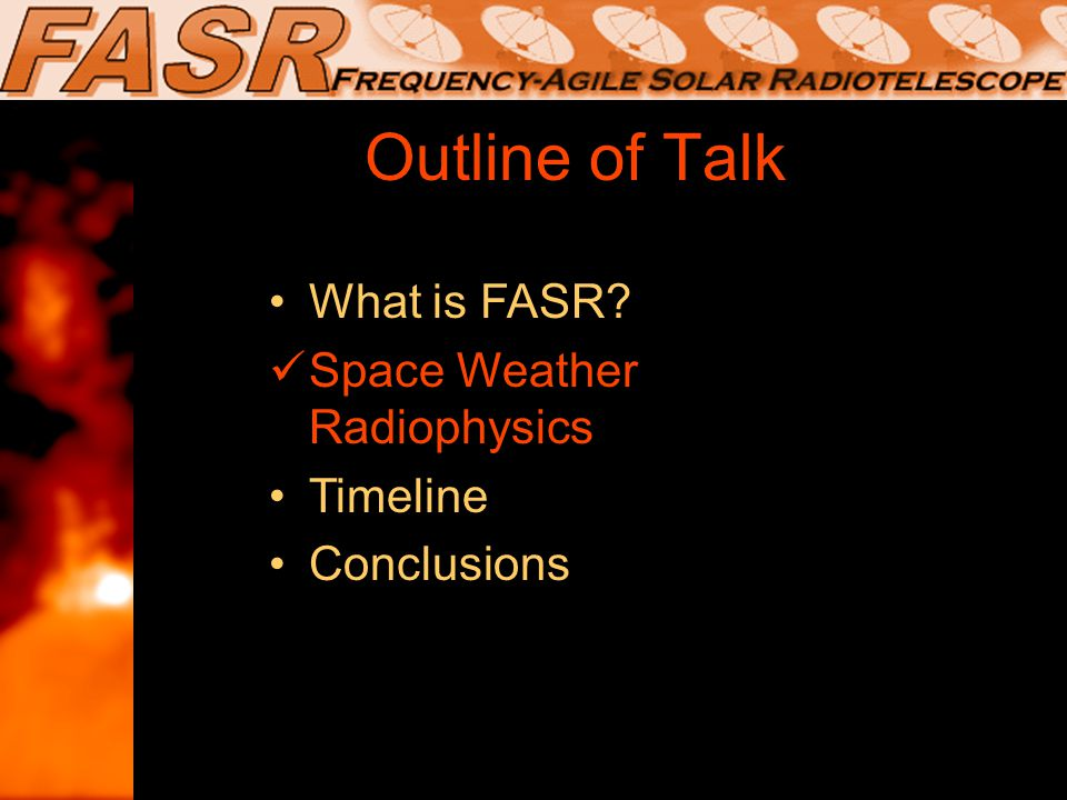 Outline of Talk What is FASR.Space Weather Radiophysics Timeline Conclusions What is FASR.
