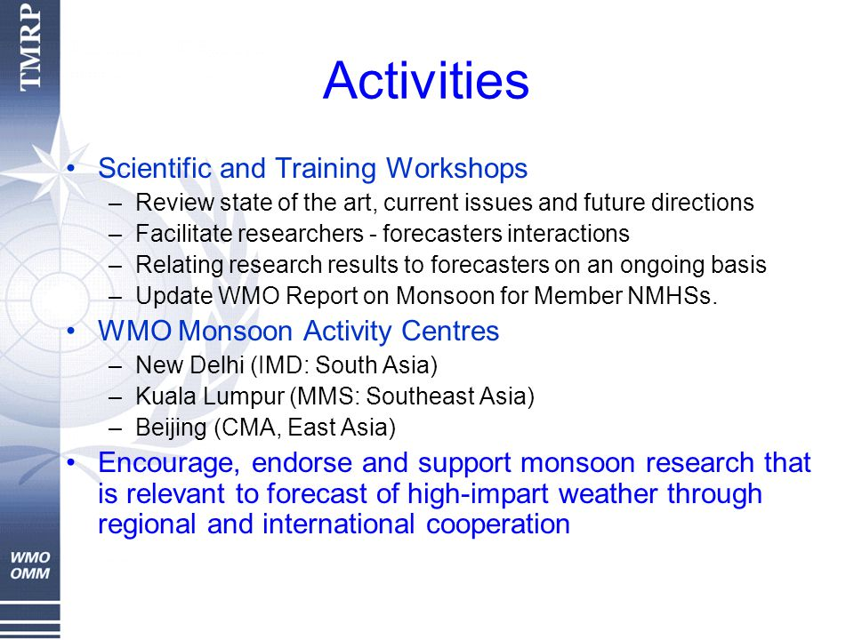 Activities Scientific and Training Workshops –Review state of the art, current issues and future directions –Facilitate researchers - forecasters interactions –Relating research results to forecasters on an ongoing basis –Update WMO Report on Monsoon for Member NMHSs.