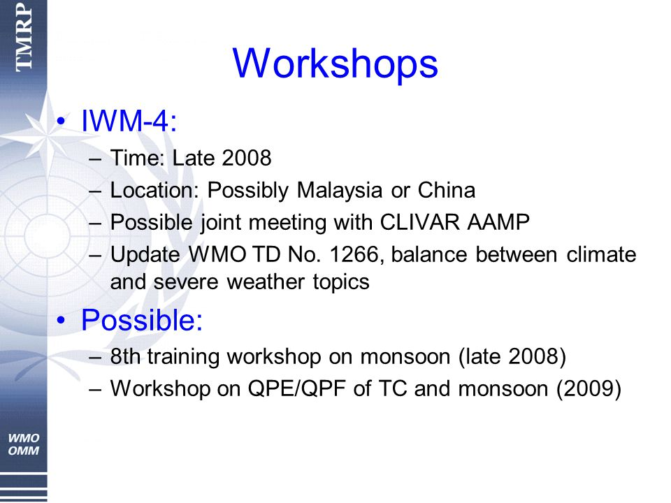 Workshops IWM-4: –Time: Late 2008 –Location: Possibly Malaysia or China –Possible joint meeting with CLIVAR AAMP –Update WMO TD No.