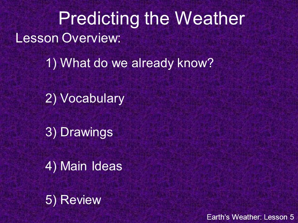 Predicting the Weather Lesson Overview: 1) What do we already know? 2) Vocabulary 3) Drawings 4) Main Ideas 5) Review Earths Weather: Lesson 5