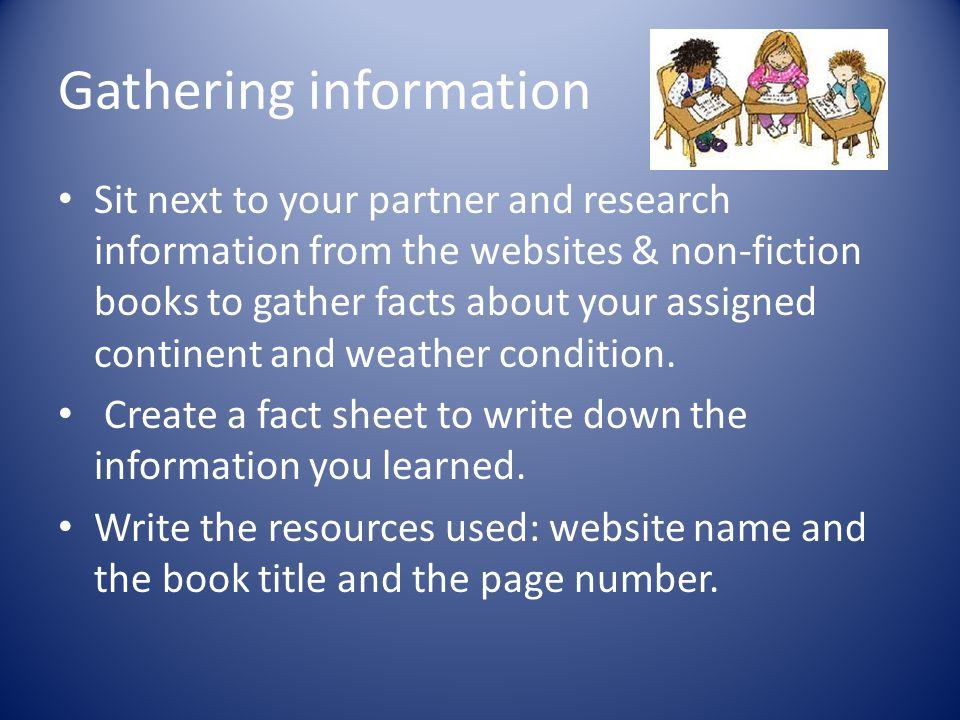 Gathering information Sit next to your partner and research information from the websites & non-fiction books to gather facts about your assigned continent and weather condition.
