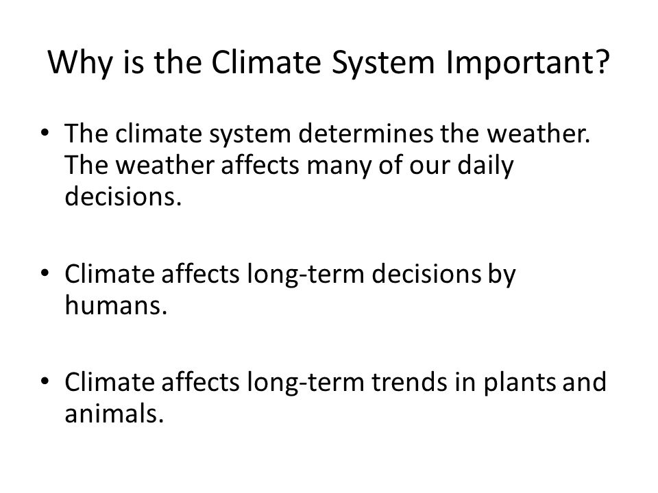 Why is the Climate System Important? The climate system determines the weather. The weather affects many of our daily decisions. Climate affects long-