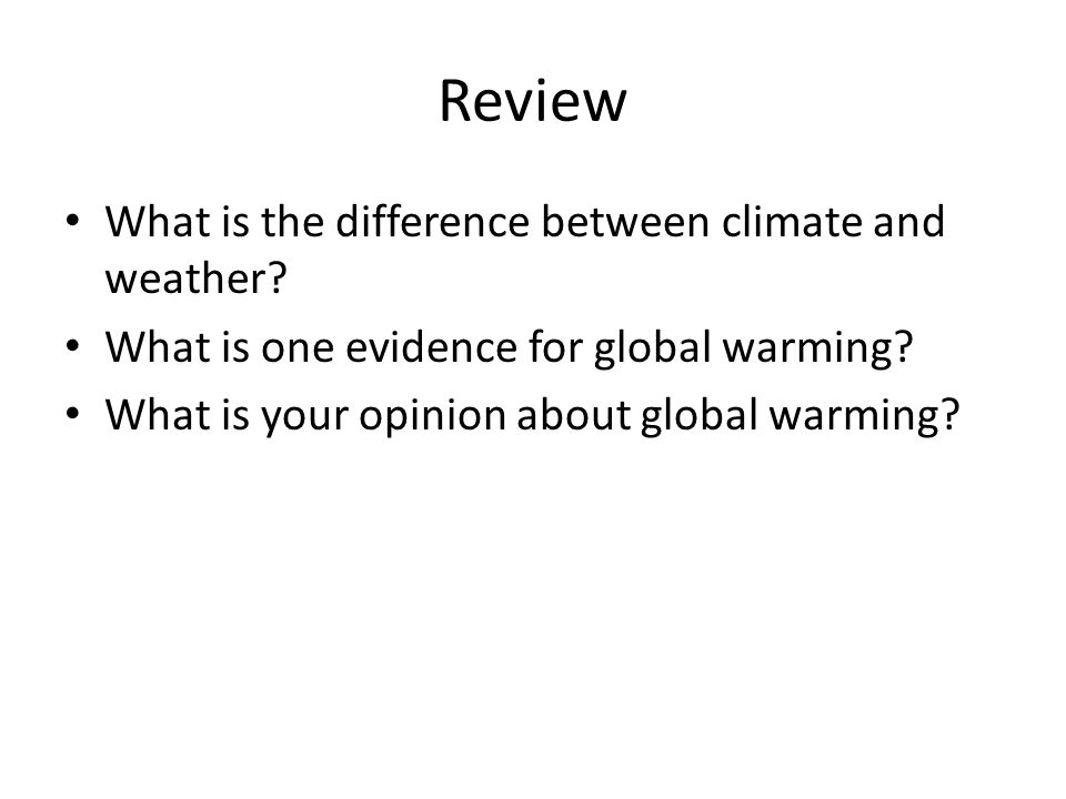 Review What is the difference between climate and weather? What is one evidence for global warming? What is your opinion about global warming?