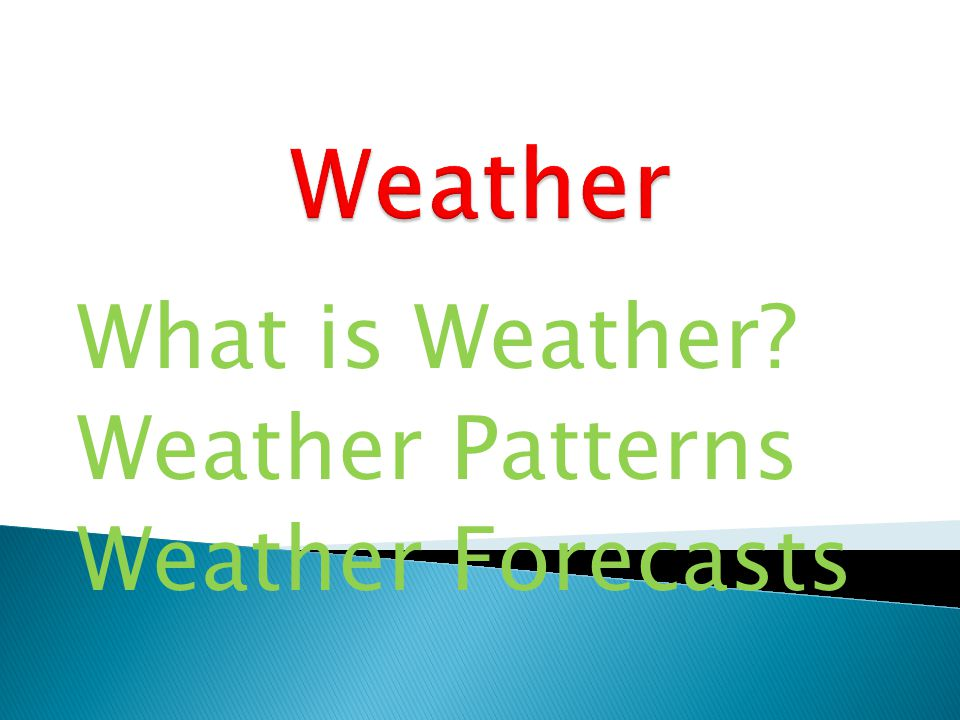 What is Weather? Weather Patterns Weather Forecasts
