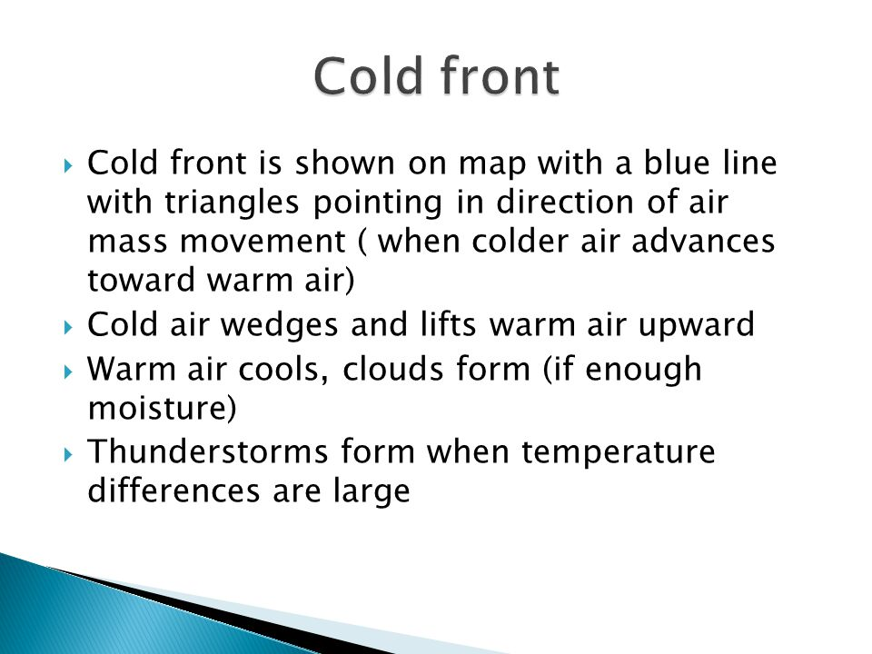 Cold front is shown on map with a blue line with triangles pointing in direction of air mass movement ( when colder air advances toward warm air) Cold