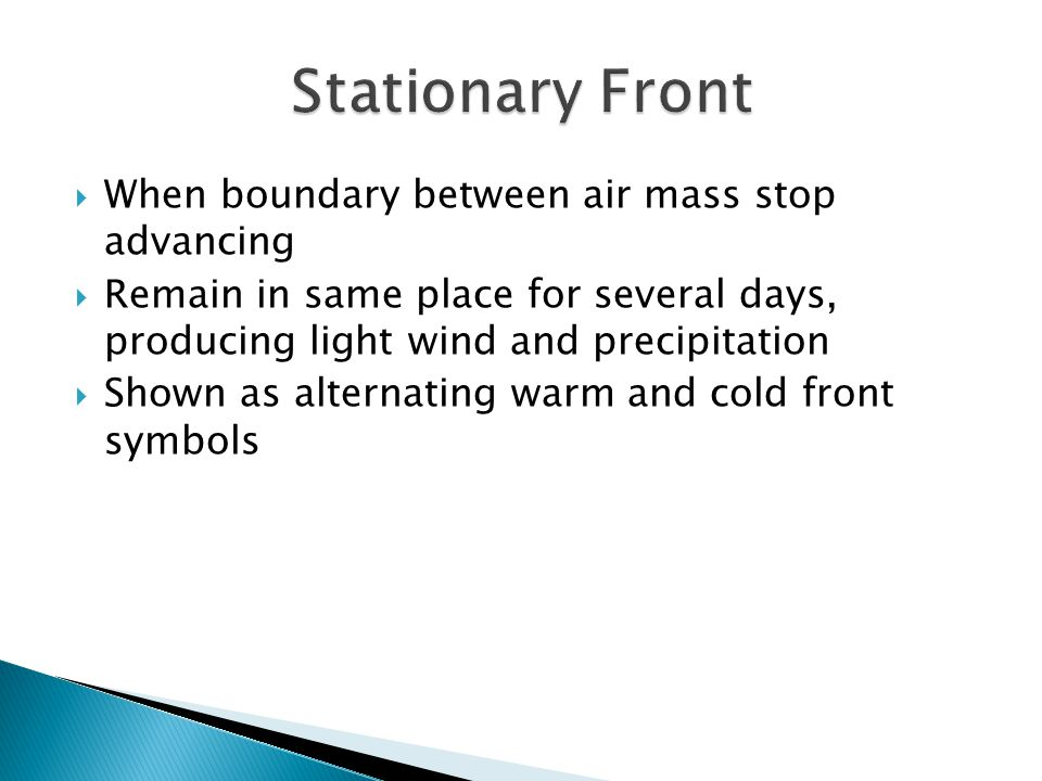 When boundary between air mass stop advancing Remain in same place for several days, producing light wind and precipitation Shown as alternating warm
