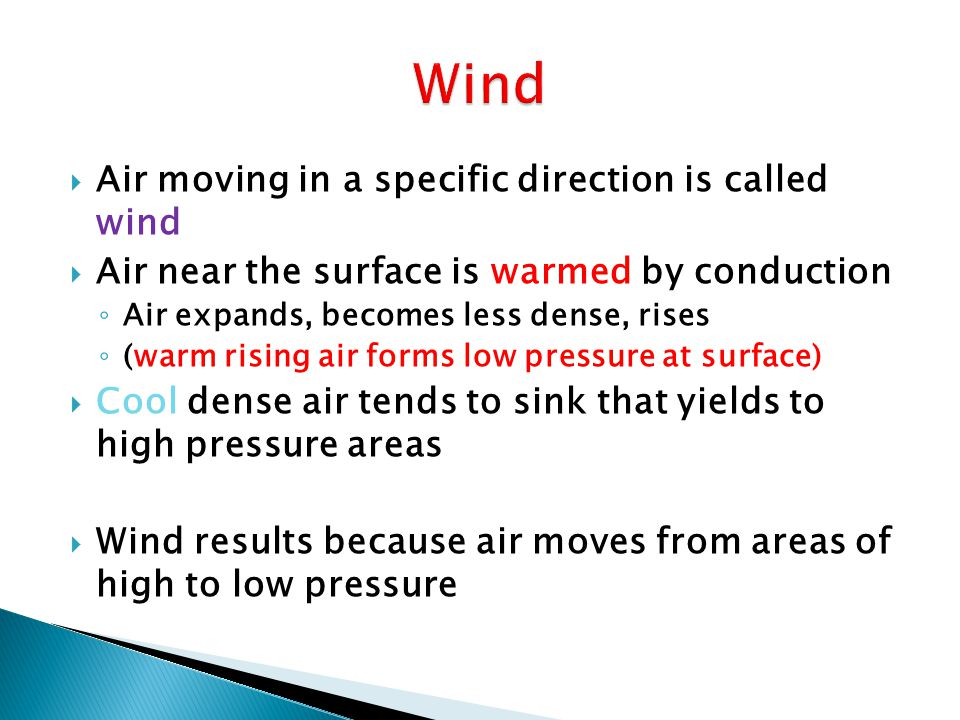 Wind direction is measured by a wind vane (points in the direction from which wind is blowing) Wind is measured by an anemometers which has cups that spin with wind strength