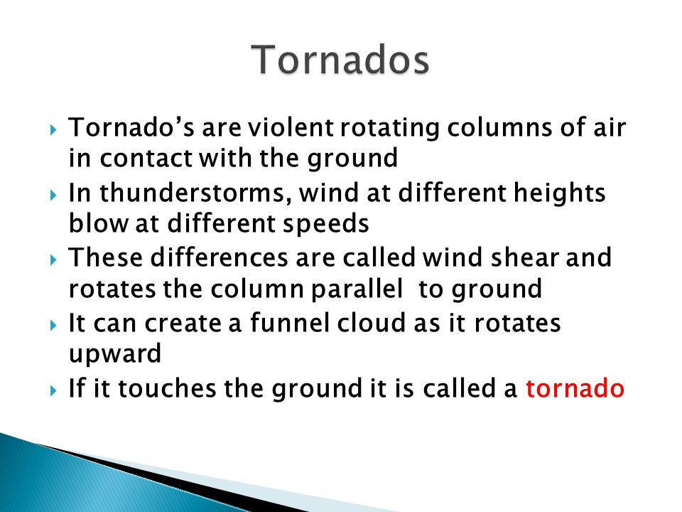 Tornados are violent rotating columns of air in contact with the ground In thunderstorms, wind at different heights blow at different speeds These dif