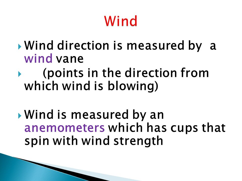 Wind direction is measured by a wind vane (points in the direction from which wind is blowing) Wind is measured by an anemometers which has cups that