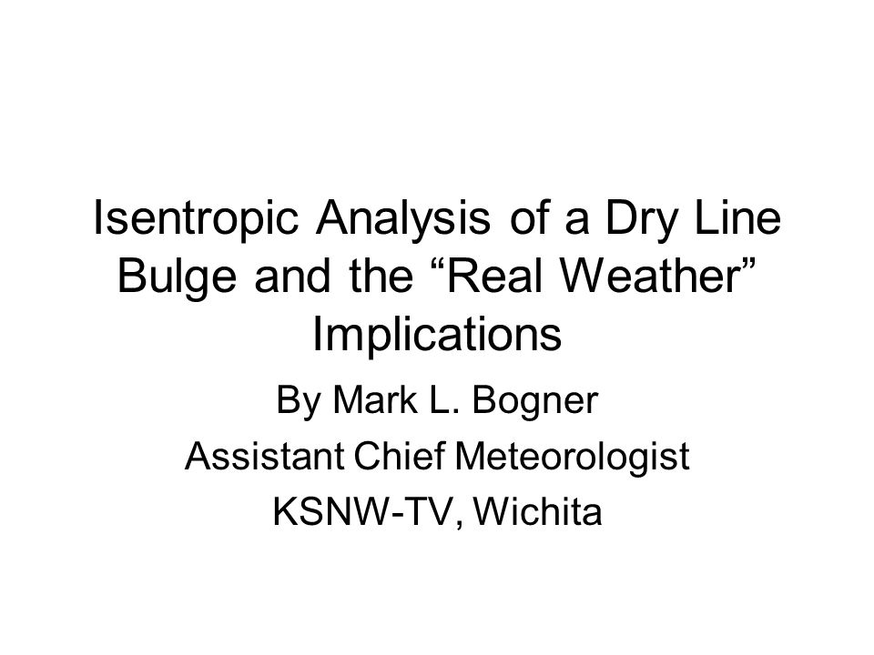 Isentropic Analysis of a Dry Line Bulge and the Real Weather Implications By Mark L. Bogner Assistant Chief Meteorologist KSNW-TV, Wichita